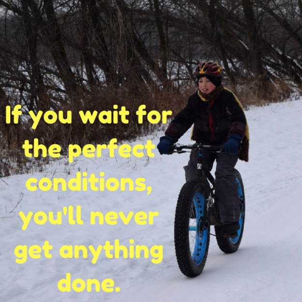 "A little Monday winter wisdom to get you through the rest of your week. ""If you wait for the perfect conditions, you'll never get anything done."""