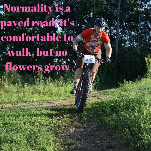 """Normality is a paved road: It's comfortable to walk, but no flowers grow"" -Vincent van Gogh. Being on the pavement might be safer but take some risks."