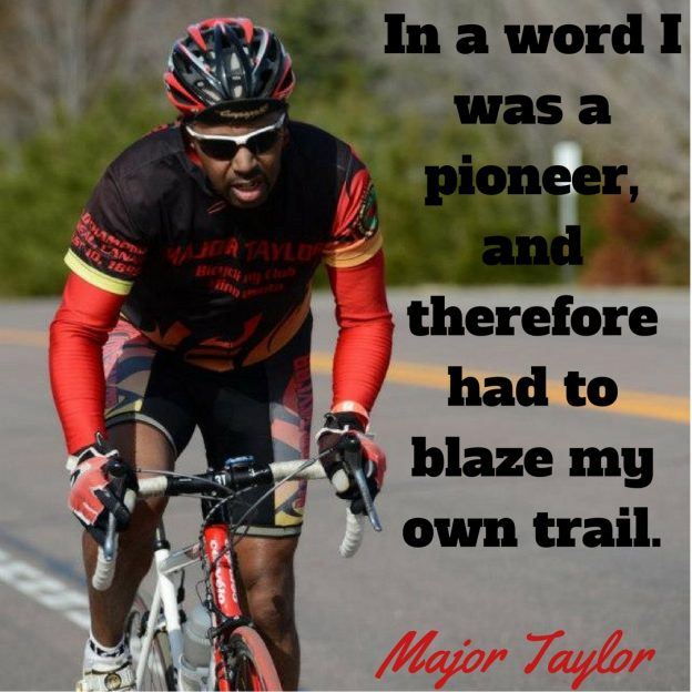 in a word I was a pioneer, and therefore had to blaze my own trail- Major Taylor.